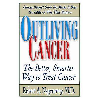 Outliving Cancer - The Better - Smarter - Faster Way to Treat Cancer b