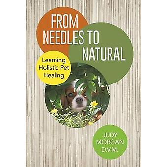 From Needles to Natural Learning Holistic Pet Healing by Morgan D. V. M. & Judy