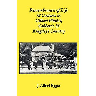 Remembrances of Life  Customs in Gilbert Whites Cobbetts  Kingsleys Country by Eggar & J. Alfred