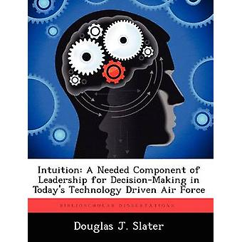 Intuition A Needed Component of Leadership for DecisionMaking in Todays Technology Driven Air Force by Slater & Douglas J.