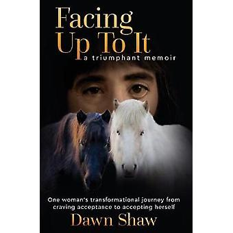Facing Up to It One Womans Transformational Journey from Craving Acceptance to Accepting Herself. by Shaw & Dawn