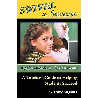 Swivel to Success  Bipolar Disorder in the Classroom A Teachers Guide to Helping Students Succeed by Anglada & Tracy
