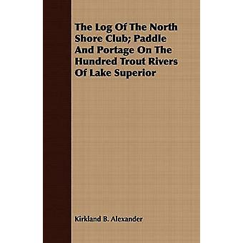 The Log Of The North Shore Club Paddle And Portage On The Hundred Trout Rivers Of Lake Superior by Alexander & Kirkland B.
