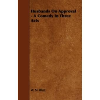 Husbands on Approval  A Comedy in Three Acts by Blatt & W. M.