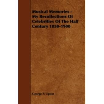 Musical Memories  My Recollections of Celebrities of the Half Century 18501900 by Upton & George P.
