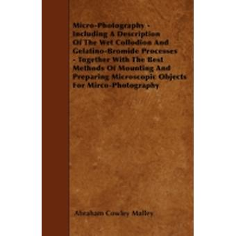 MicroPhotography  Including A Description Of The Wet Collodion And GelatinoBromide Processes  Together With The Best Methods Of Mounting And Preparing Microscopic Objects For MircoPhotography by Malley & Abraham Cowley