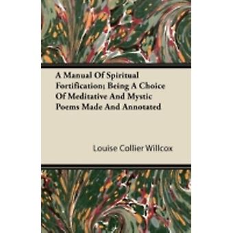 A Manual of Spiritual Fortification Being a Choice of Meditative and Mystic Poems Made and Annotated by Willcox & Louise Collier