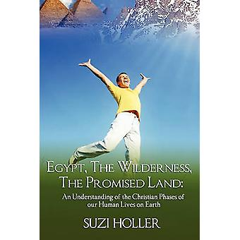 Egypt The Wilderness The Promised Land An Understanding Of The Christian Phases Of Our Human Lives On Earth by Holler & Suzie