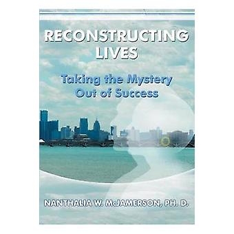 Reconstructing Lives Taking the Mystery out of Success by McJamerson & Ph. D. & Nanthalia W