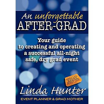 An Unforgettable AfterGrad Your Guide to Creating and Operating a Successful AllNight Safe Dry Grad Event by Hunter & Linda