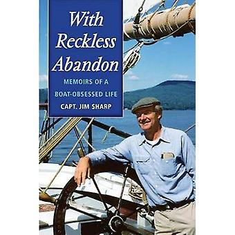 With Reckless Abandon Memoirs of a Boat Obsessed Life by SHARP & JIM