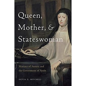 Queen Mother and Stateswoman  Mariana of Austria and the Government of Spain by Silvia Z Mitchell