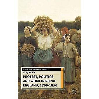 Protest - Politics and Work in Rural England - 1700-1850 by Carl J. G