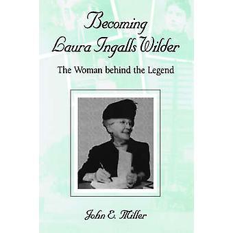 Bli Laura Ingalls Wilder - Kvinnorna bakom legenden av John E.