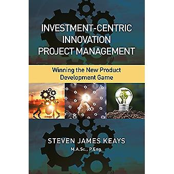 Investment-Centric Innovation Project Management - Winning the New Pro