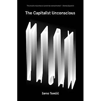 The Capitalist Unconscious - Marx and Lacan by Samo Tomsic - 978178478