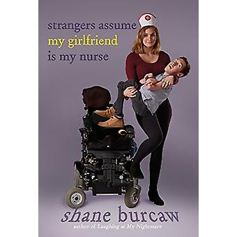 Strangers Assume My Girlfriend Is My Nurse by Shane Burcaw - 97816267