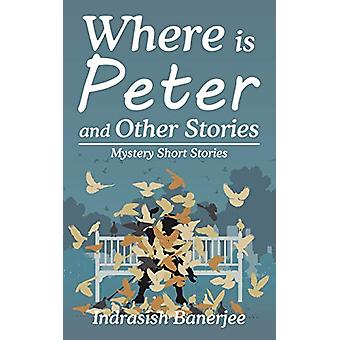 Where Is Peter and Other Stories - Mystery Short Stories by Indrasish