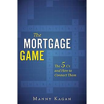 The Mortgage Game - The 5 CS and How to Connect Them by Manny Kagan -