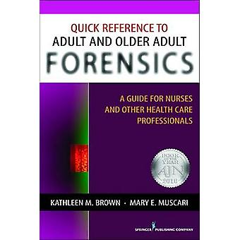 Quick Reference to Adult and Older Adult Forensics A Guide for Nurses and Other Health Care Professionals by Brown & Kathleen M.