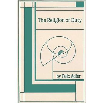 The Religion of Duty Ceremonies of Humanism by Adler & Felix
