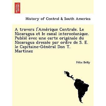A travers lAmerique Centrale. Le Nicaragua et le canal interoceanique. Publie avec une carte originale du Nicaragua dressee par ordre de S. E. le CapitaineGeneral Don T. Martinez by Belly & Felix