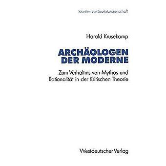 Archologen der Moderne Zum Verhltnis von Mythos Und Rationalitt in der Kritischen Theorie von Krusekamp & Harald