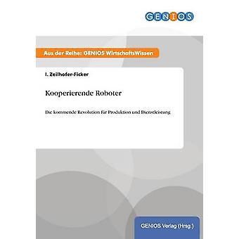 Kooperierende RoboterDie kommende Revolution fr Produktion und Dienstleistung by ZeilhoferFicker & I.