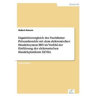 Liquidittsvergleich des Frankfurter Prsenzhandels mit dem elektronischen Handelssystem IBIS im Vorfeld der Einfhrung der elektronischen Handelsplattform XETRA by Amann & Hubert