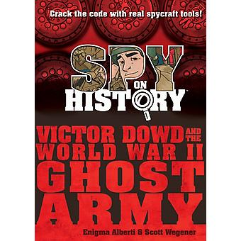 Spy on History Victor Dowd and the World War II Ghost Army by Enigma Alberti