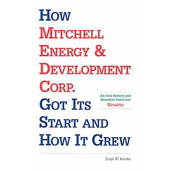 How Mitchell Energy  Development Corp. Got Its Start and How It Grew An Oral History and Narrative Overview by Kutchin & Joseph W.