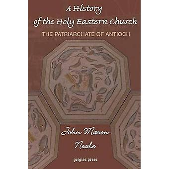 A History of the Holy Eastern Church The Patriarchate of Antioch by Neale & John Mason