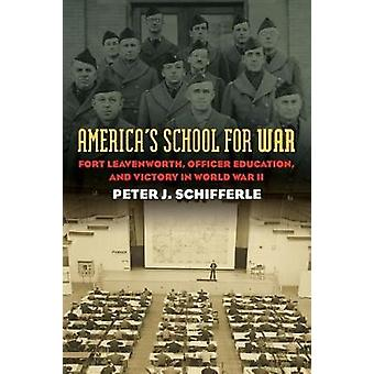 Americas School for War Fort Leavenworth Officer Education and Victory in World War II by Schifferle & Peter J.