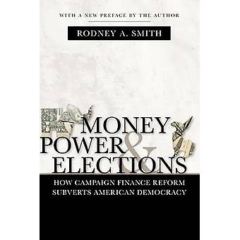 Money Power and Elections How Campaign Finance Reform Subverts American Democracy by Smith & Rodney A.