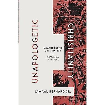 Unapologetic Christianity Bold Living in a Chaotic World by Bernard & Jamaal