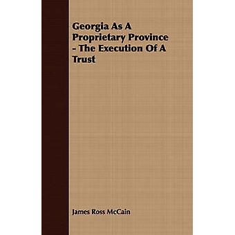 Georgia As A Proprietary Province  The Execution Of A Trust by McCain & James Ross