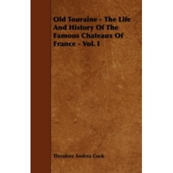 Old Touraine  The Life And History Of The Famous Chateaux Of France  Vol. I by Cook & Theodore Andrea