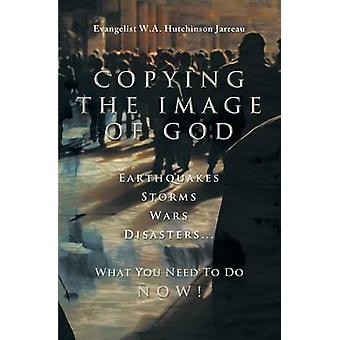 Copying the Image of God Earthquakes Storms Wars Disasters...What You Need to Do NOW by Hutchinson Jarreau & W. A.
