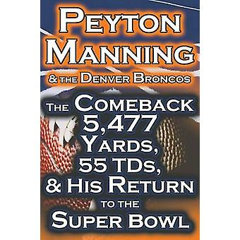 Peyton Manning  the Denver Broncos  The Comeback 5477 Yards 55 Tds  His Return to the Super Bowl by Fathow & Dan