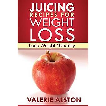 Juicing Recipes for Weight Loss Lose Weight Naturally by Alston Valerie