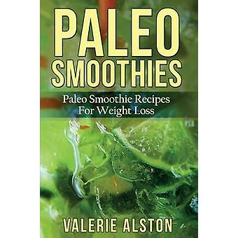 Paleo Smoothies Paleo Smoothie Recipes for Weight Loss by Alston & Valerie