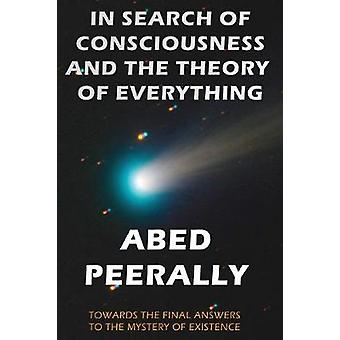 In Search of Consciousness and the Theory of Everything Towards the Final Answers to the Mystery of Existence by Peerally & Abed