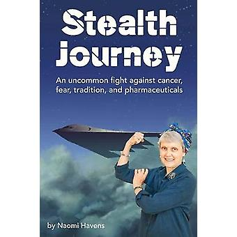Stealth Journey An uncommon fight against cancer fear tradition and pharmaceuticals by Havens & Naomi