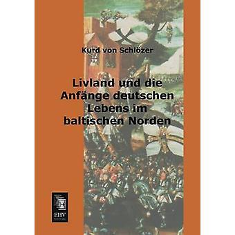 Livland Und Die Anfange Deutschen Lebens Im Baltischen Norden by Von Schlozer & Kurd