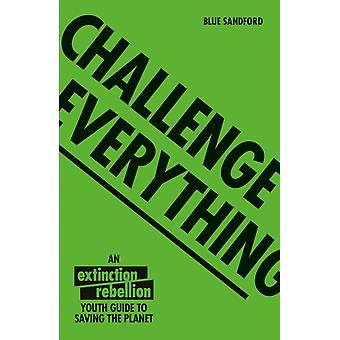 Challenge Everything  An Extinction Rebellion Youth guide to saving the planet by Blue Sandford