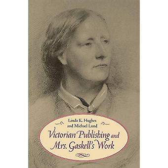 Victorian Publishing and Mrs. Gaskell's Work by Linda K. Hughes - 978