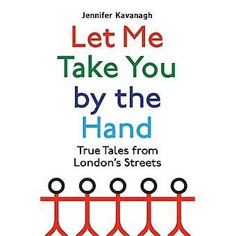 Let Me Take You by the Hand True Tales uit de straten van Londen