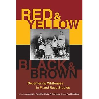 Red and Yellow Black and Brown  Decentering Whiteness in Mixed Race Studies by Edited by Joanne L Rondilla & Edited by Rudy P Guevarra Jr & Edited by Paul Spickard