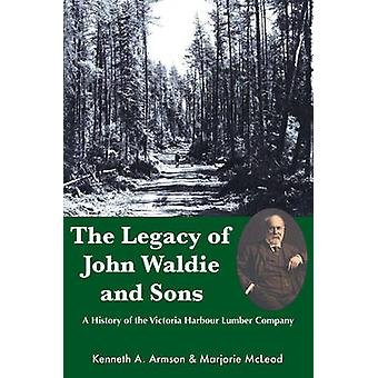 The Legacy of John Waldie and Sons  A History of the Victoria Harbour Lumber Company by Marjorie McLeod Kenneth A Armson