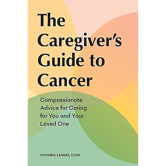 The Caregivers Guide to Cancer  Compassionate Advice for Caring for You and Your Loved One by Victoria Landes